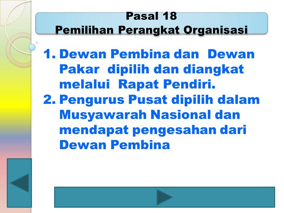Pasal 18 Pemilihan Perangkat Organisasi 1.Dewan Pembina dan Dewan Pakar dipilih dan diangkat melalui Rapat Pendiri. 2.Pengurus Pusat dipilih dalam Mus