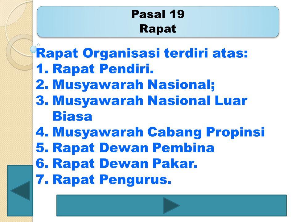 Pasal 19 Rapat Rapat Organisasi terdiri atas: 1.Rapat Pendiri. 2.Musyawarah Nasional; 3.Musyawarah Nasional Luar Biasa 4.Musyawarah Cabang Propinsi 5.