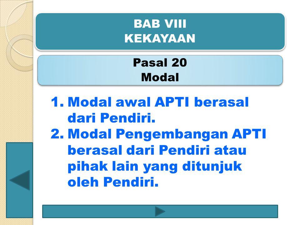 BAB VIII KEKAYAAN Pasal 20 Modal 1.Modal awal APTI berasal dari Pendiri. 2.Modal Pengembangan APTI berasal dari Pendiri atau pihak lain yang ditunjuk
