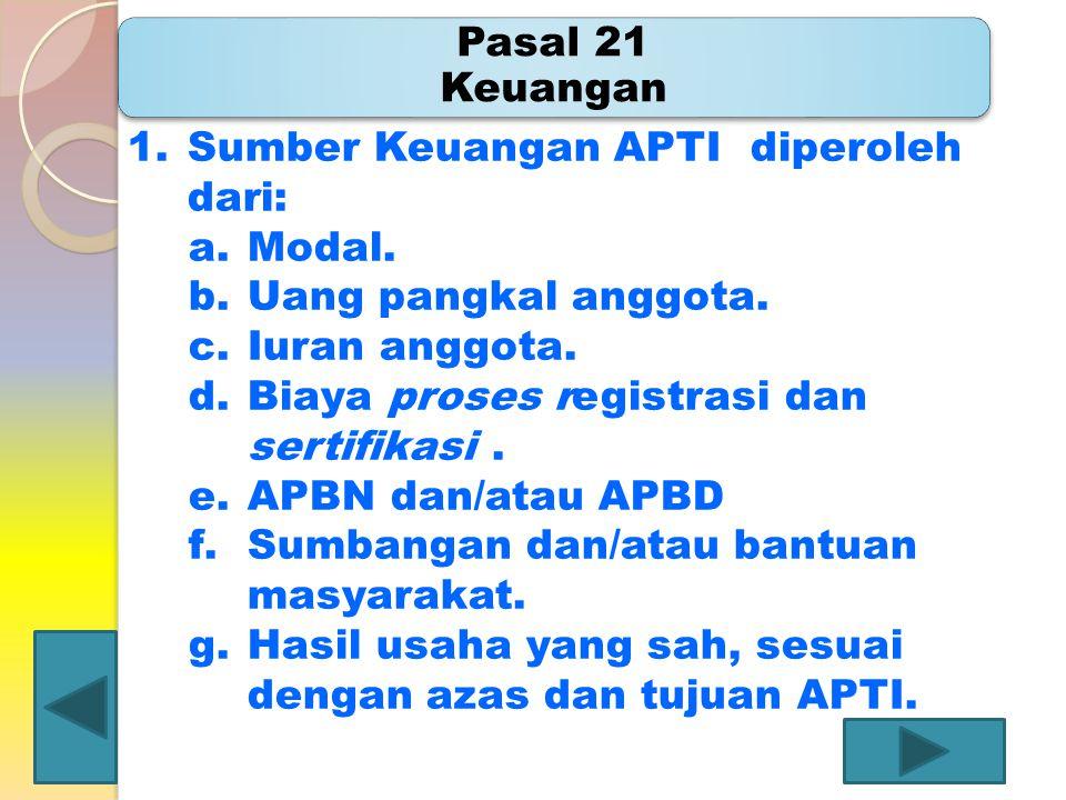 Pasal 21 Keuangan 1.Sumber Keuangan APTI diperoleh dari: a.Modal. b.Uang pangkal anggota. c.Iuran anggota. d.Biaya proses registrasi dan sertifikasi.
