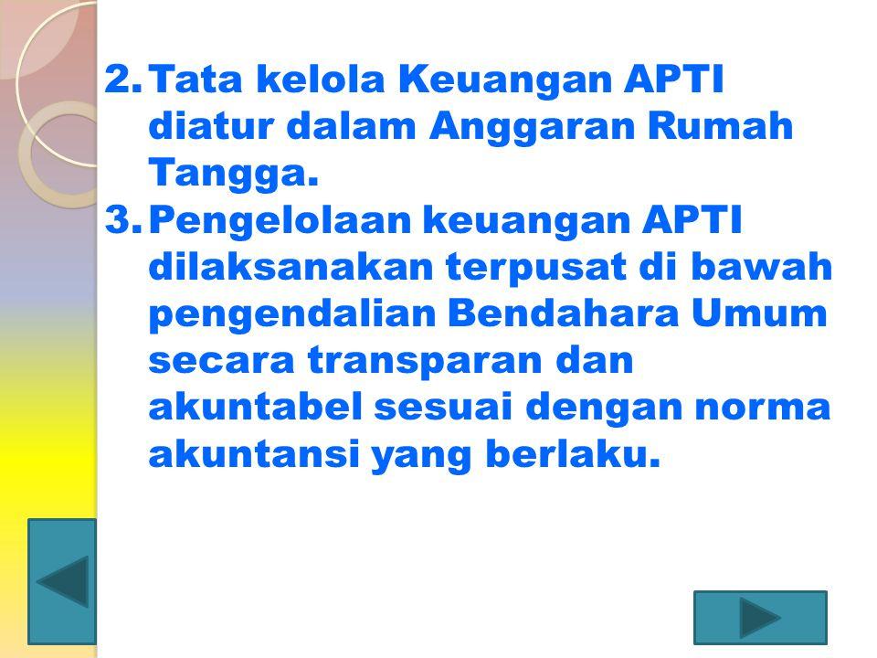 2.Tata kelola Keuangan APTI diatur dalam Anggaran Rumah Tangga. 3.Pengelolaan keuangan APTI dilaksanakan terpusat di bawah pengendalian Bendahara Umum