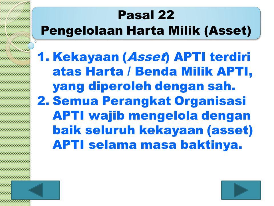 Pasal 22 Pengelolaan Harta Milik (Asset) 1.Kekayaan (Asset) APTI terdiri atas Harta / Benda Milik APTI, yang diperoleh dengan sah. 2.Semua Perangkat O