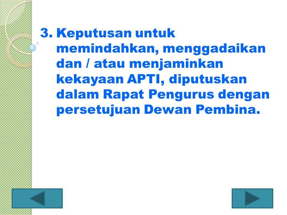3.Keputusan untuk memindahkan, menggadaikan dan / atau menjaminkan kekayaan APTI, diputuskan dalam Rapat Pengurus dengan persetujuan Dewan Pembina.
