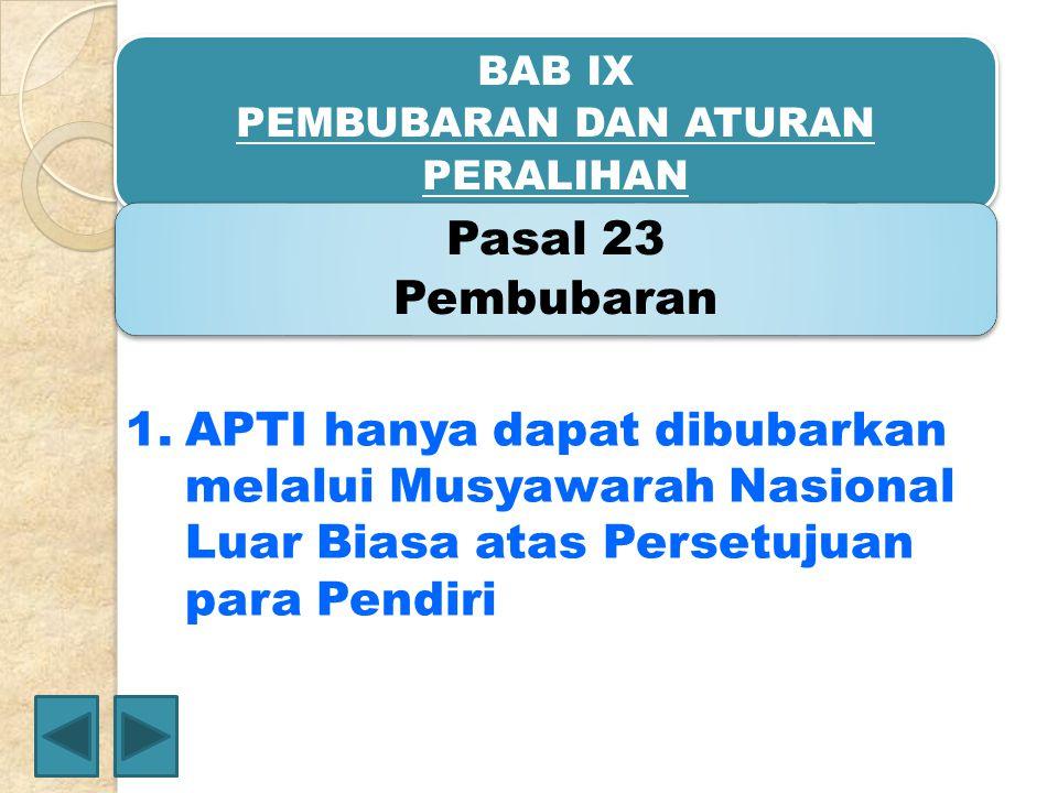 BAB IX PEMBUBARAN DAN ATURAN PERALIHAN Pasal 23 Pembubaran 1.APTI hanya dapat dibubarkan melalui Musyawarah Nasional Luar Biasa atas Persetujuan para