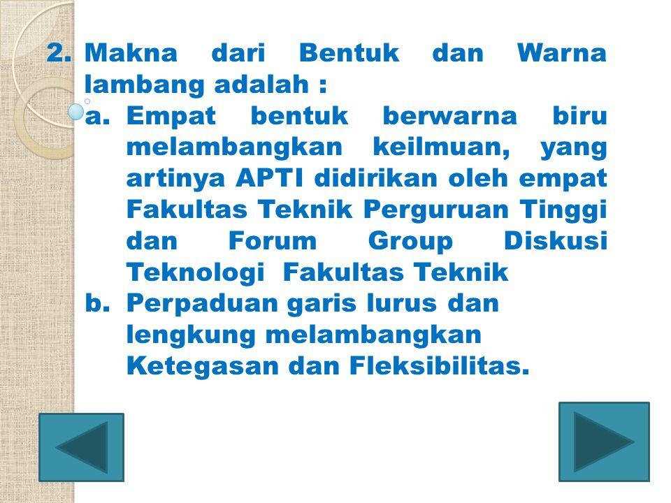 2.Makna dari Bentuk dan Warna lambang adalah : a.Empat bentuk berwarna biru melambangkan keilmuan, yang artinya APTI didirikan oleh empat Fakultas Tek