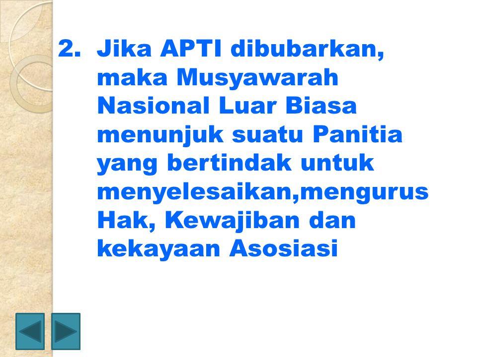 2.Jika APTI dibubarkan, maka Musyawarah Nasional Luar Biasa menunjuk suatu Panitia yang bertindak untuk menyelesaikan,mengurus Hak, Kewajiban dan keka