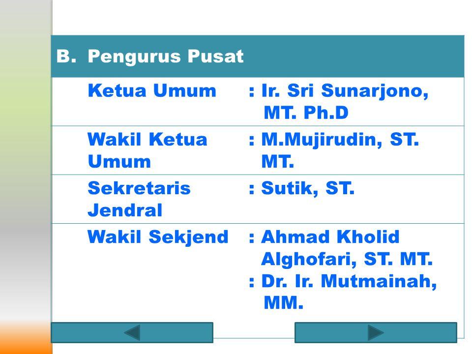 B.Pengurus Pusat Ketua Umum: Ir. Sri Sunarjono, MT. Ph.D Wakil Ketua Umum : M.Mujirudin, ST. MT. Sekretaris Jendral : Sutik, ST. Wakil Sekjend: Ahmad