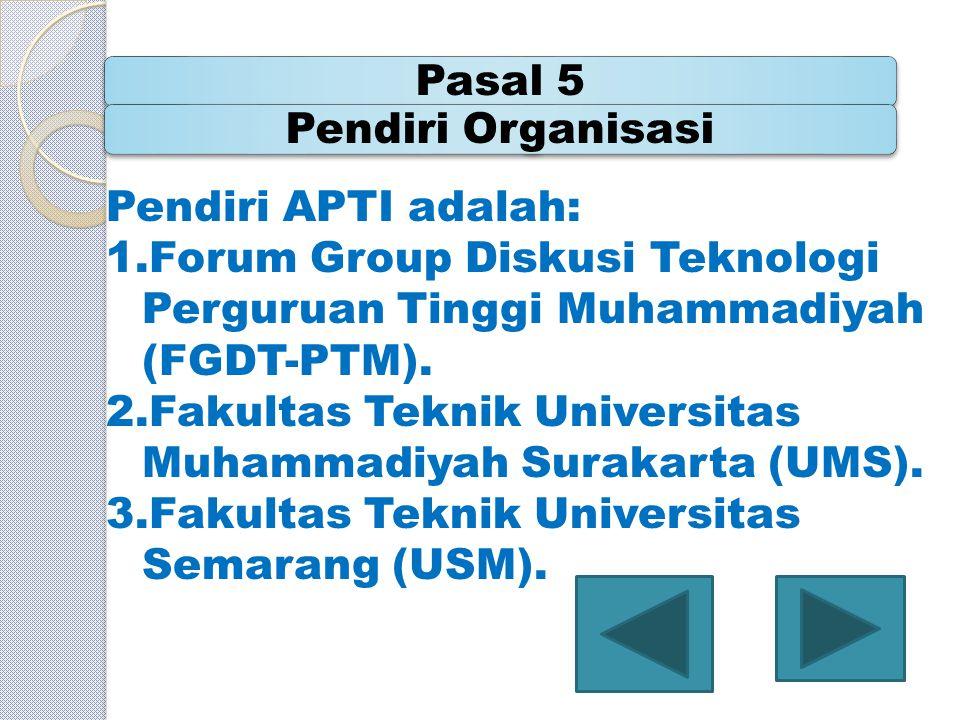 Pasal 5Pendiri Organisasi Pendiri APTI adalah: 1.Forum Group Diskusi Teknologi Perguruan Tinggi Muhammadiyah (FGDT-PTM). 2.Fakultas Teknik Universitas