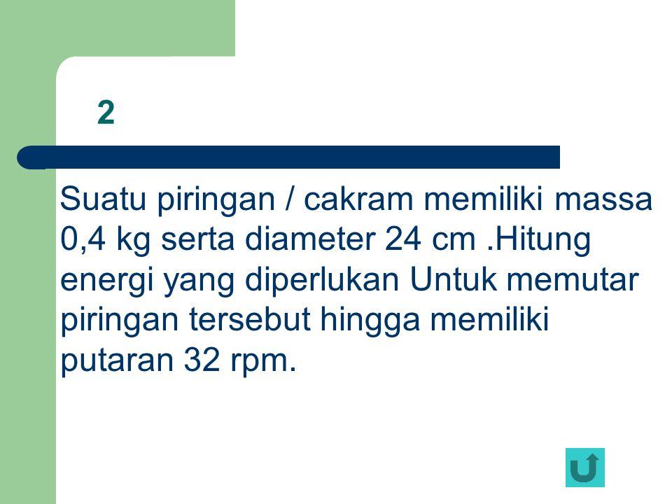 2 Suatu piringan / cakram memiliki massa 0,4 kg serta diameter 24 cm.Hitung energi yang diperlukan Untuk memutar piringan tersebut hingga memiliki put