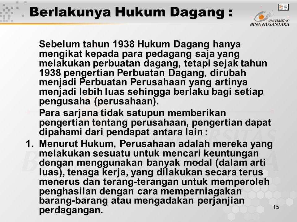 15 Berlakunya Hukum Dagang : Sebelum tahun 1938 Hukum Dagang hanya mengikat kepada para pedagang saja yang melakukan perbuatan dagang, tetapi sejak ta