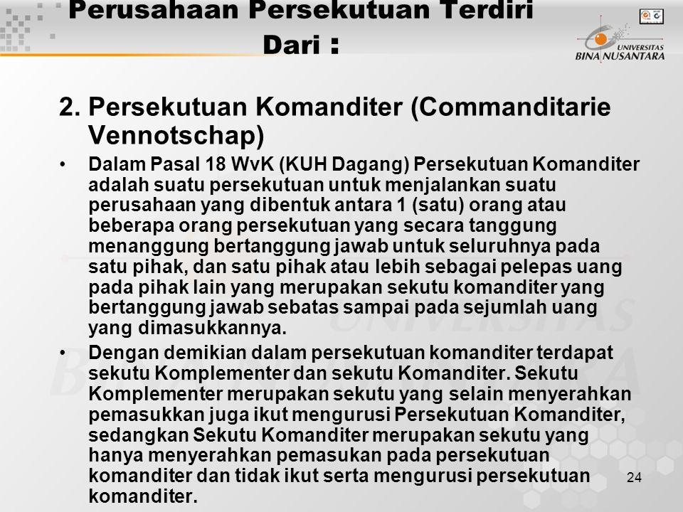24 Perusahaan Persekutuan Terdiri Dari : 2.Persekutuan Komanditer (Commanditarie Vennotschap) Dalam Pasal 18 WvK (KUH Dagang) Persekutuan Komanditer a
