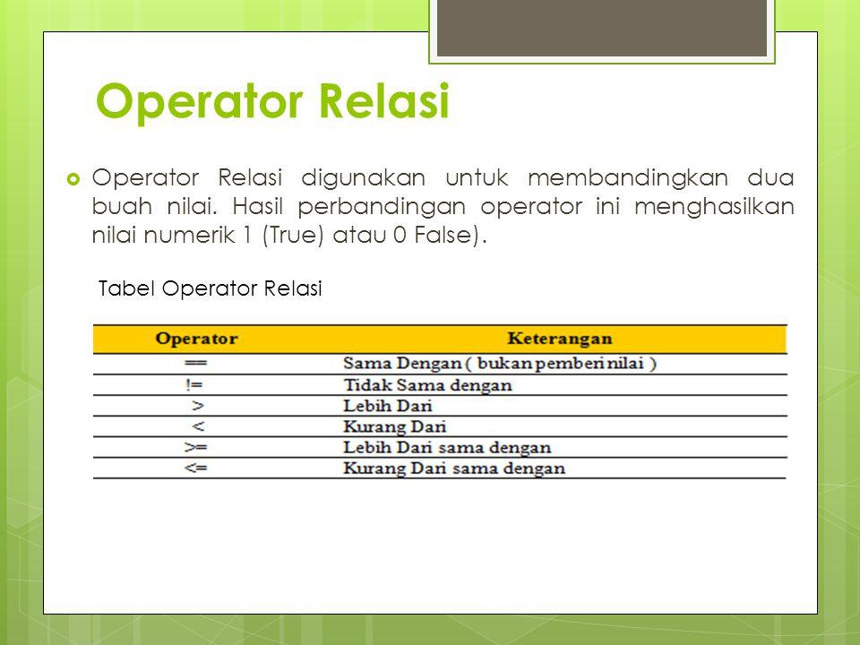 Operator Relasi  Operator Relasi digunakan untuk membandingkan dua buah nilai. Hasil perbandingan operator ini menghasilkan nilai numerik 1 (True) at