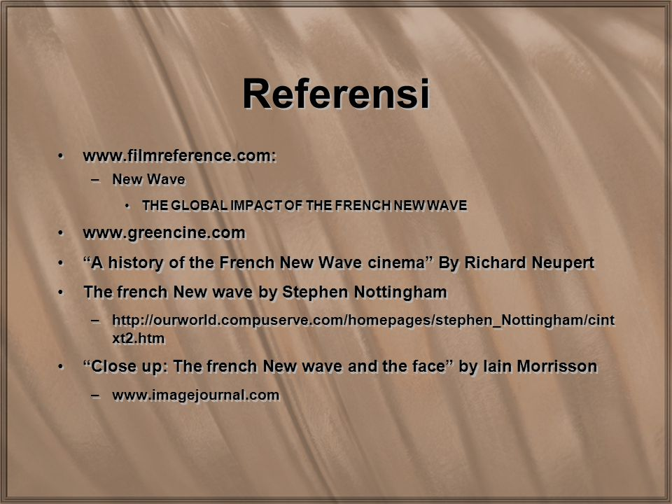 "Referensi www.filmreference.com: –New Wave THE GLOBAL IMPACT OF THE FRENCH NEW WAVE www.greencine.com ""A history of the French New Wave cinema"" By Ric"