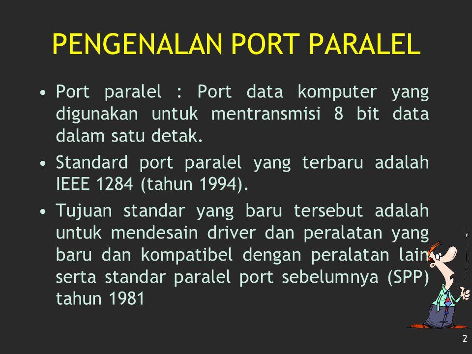 2 PENGENALAN PORT PARALEL Port paralel : Port data komputer yang digunakan untuk mentransmisi 8 bit data dalam satu detak. Standard port paralel yang