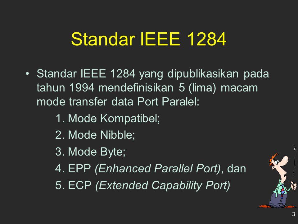 Standar IEEE 1284 Standar IEEE 1284 yang dipublikasikan pada tahun 1994 mendefinisikan 5 (lima) macam mode transfer data Port Paralel: 1. Mode Kompati