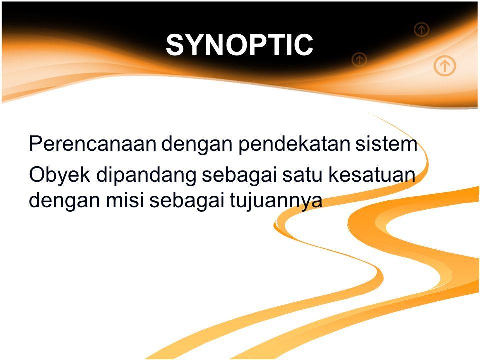 SYNOPTIC Perencanaan dengan pendekatan sistem Obyek dipandang sebagai satu kesatuan dengan misi sebagai tujuannya