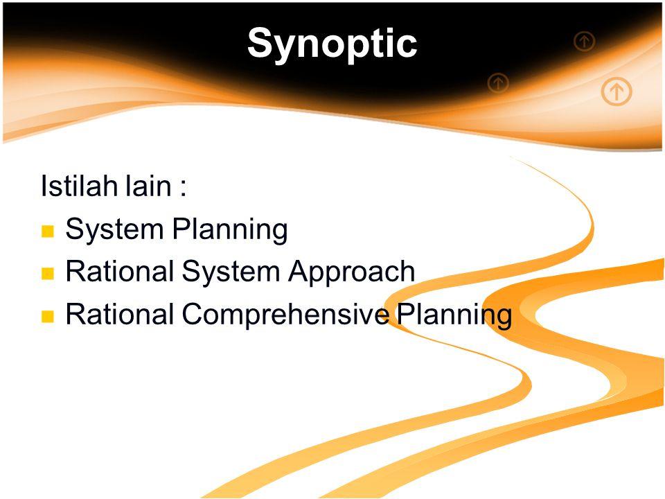 Synoptic Istilah lain : System Planning Rational System Approach Rational Comprehensive Planning