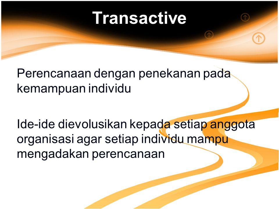Transactive Perencanaan dengan penekanan pada kemampuan individu Ide-ide dievolusikan kepada setiap anggota organisasi agar setiap individu mampu mengadakan perencanaan