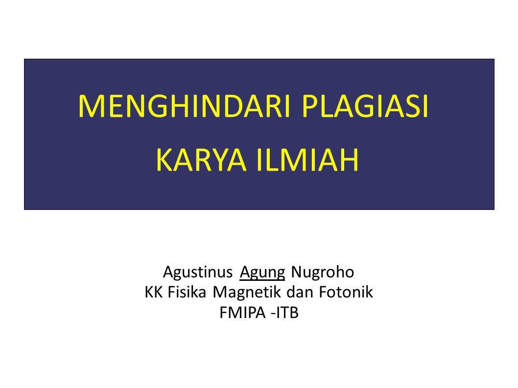MENGHINDARI PLAGIASI KARYA ILMIAH Agustinus Agung Nugroho KK Fisika Magnetik dan Fotonik FMIPA -ITB