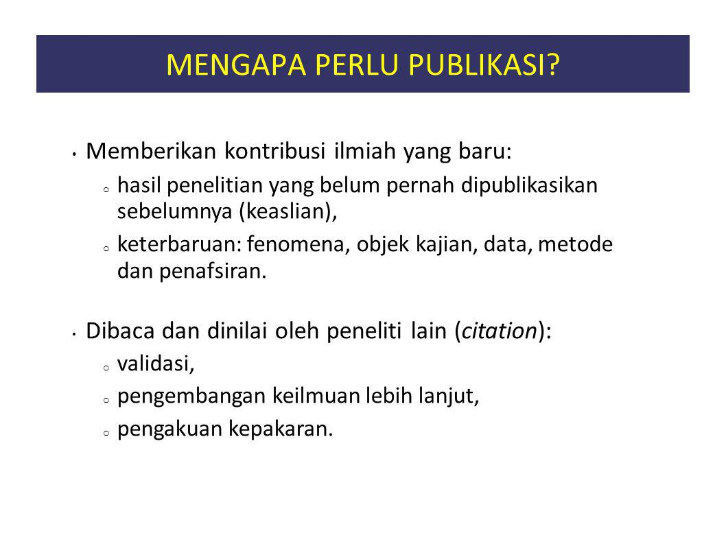 MENGAPA PERLU PUBLIKASI? Memberikan kontribusi ilmiah yang baru: o hasil penelitian yang belum pernah dipublikasikan sebelumnya (keaslian), o keterbar