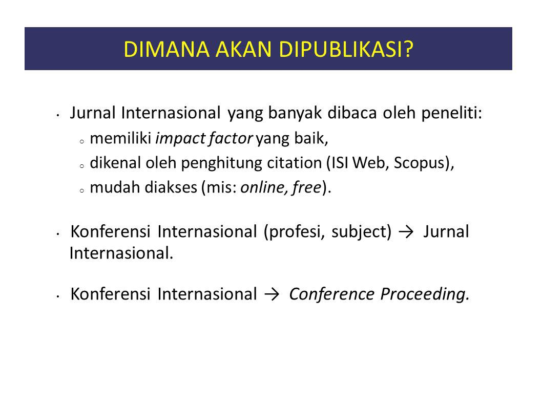 DIMANA AKAN DIPUBLIKASI? Jurnal Internasional yang banyak dibaca oleh peneliti: o memiliki impact factor yang baik, o dikenal oleh penghitung citation