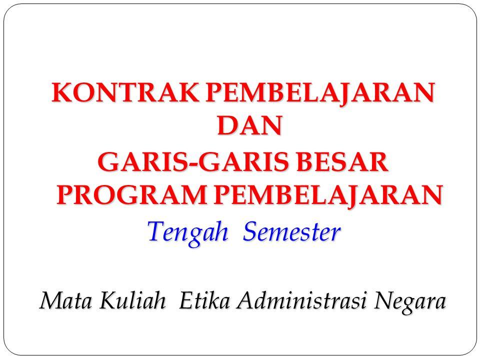 KONTRAK PEMBELAJARAN DAN GARIS-GARIS BESAR PROGRAM PEMBELAJARAN Tengah Semester Mata Kuliah Etika Administrasi Negara