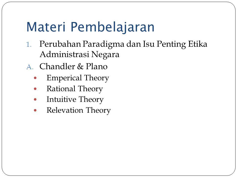 Materi Pembelajaran 1. Perubahan Paradigma dan Isu Penting Etika Administrasi Negara A. Chandler & Plano Emperical Theory Rational Theory Intuitive Th