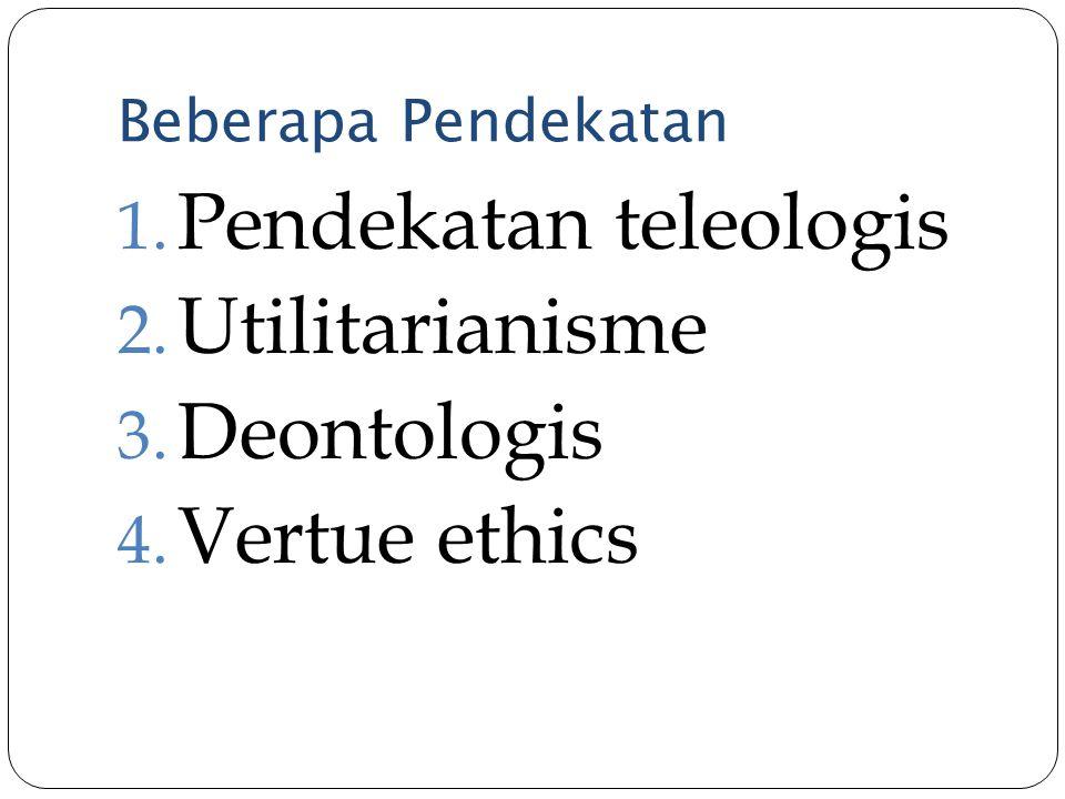 Beberapa Pendekatan 1. Pendekatan teleologis 2. Utilitarianisme 3. Deontologis 4. Vertue ethics