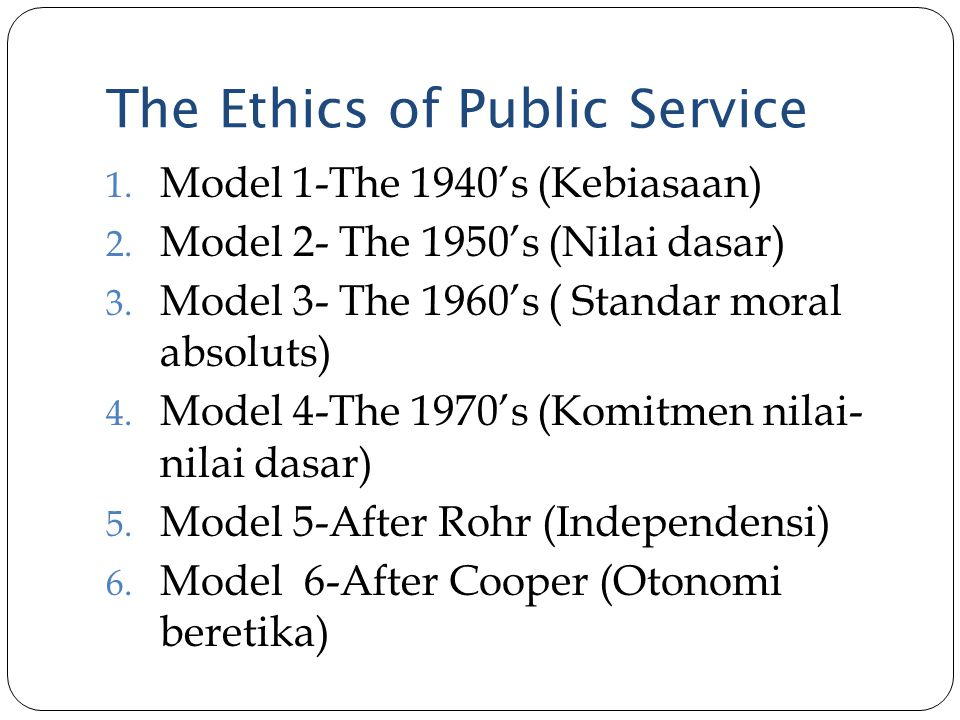 The Ethics of Public Service 1. Model 1-The 1940's (Kebiasaan) 2. Model 2- The 1950's (Nilai dasar) 3. Model 3- The 1960's ( Standar moral absoluts) 4