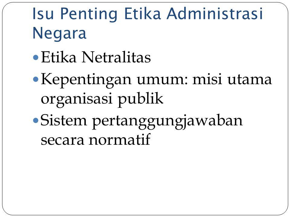 Isu Penting Etika Administrasi Negara Etika Netralitas Kepentingan umum: misi utama organisasi publik Sistem pertanggungjawaban secara normatif