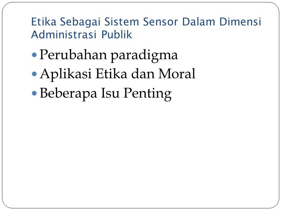 Etika Sebagai Sistem Sensor Dalam Dimensi Administrasi Publik Perubahan paradigma Aplikasi Etika dan Moral Beberapa Isu Penting