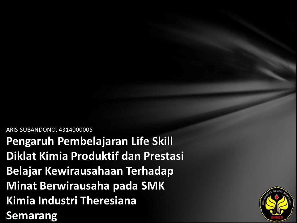 ARIS SUBANDONO, 4314000005 Pengaruh Pembelajaran Life Skill Diklat Kimia Produktif dan Prestasi Belajar Kewirausahaan Terhadap Minat Berwirausaha pada SMK Kimia Industri Theresiana Semarang