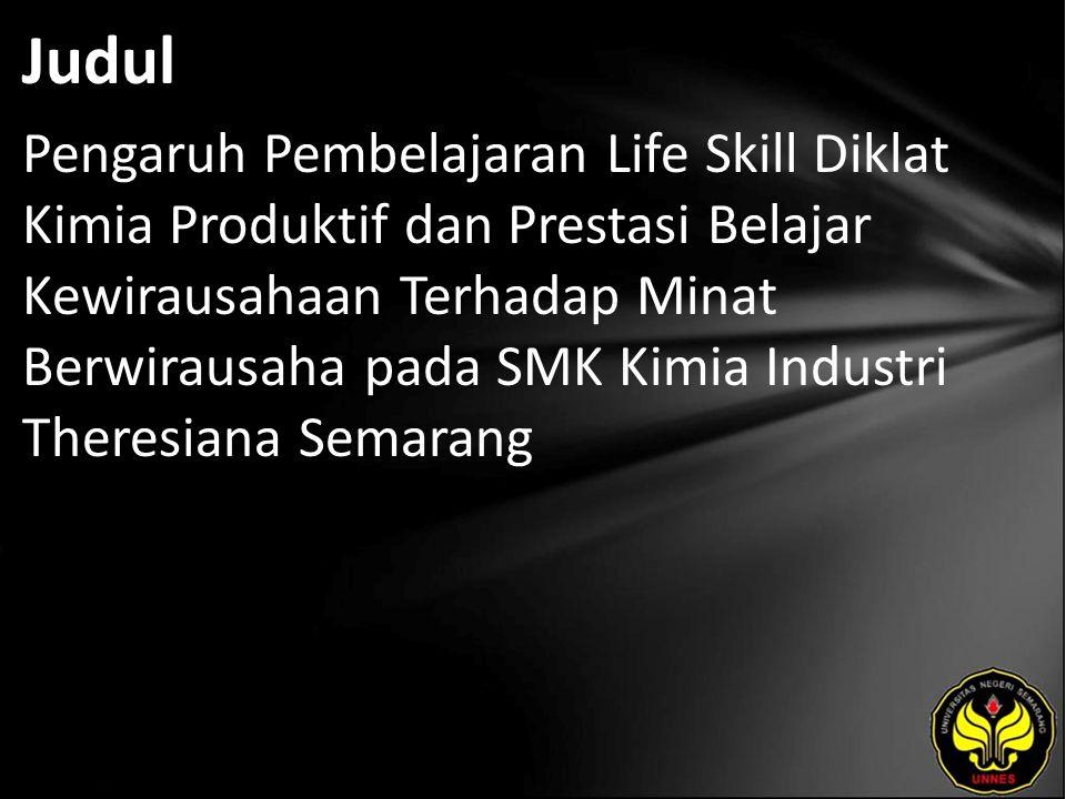 Judul Pengaruh Pembelajaran Life Skill Diklat Kimia Produktif dan Prestasi Belajar Kewirausahaan Terhadap Minat Berwirausaha pada SMK Kimia Industri Theresiana Semarang