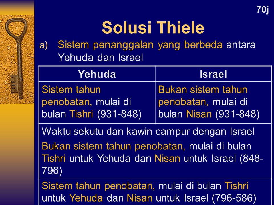 a) Sistem penanggalan yang berbeda antara Yehuda dan Israel Solusi Thiele YehudaIsrael Sistem tahun penobatan, mulai di bulan Tishri (931-848) Bukan sistem tahun penobatan, mulai di bulan Nisan (931-848) Waktu sekutu dan kawin campur dengan Israel Bukan sistem tahun penobatan, mulai di bulan Tishri untuk Yehuda dan Nisan untuk Israel (848- 796) Sistem tahun penobatan, mulai di bulan Tishri untuk Yehuda dan Nisan untuk Israel (796-586) 70j