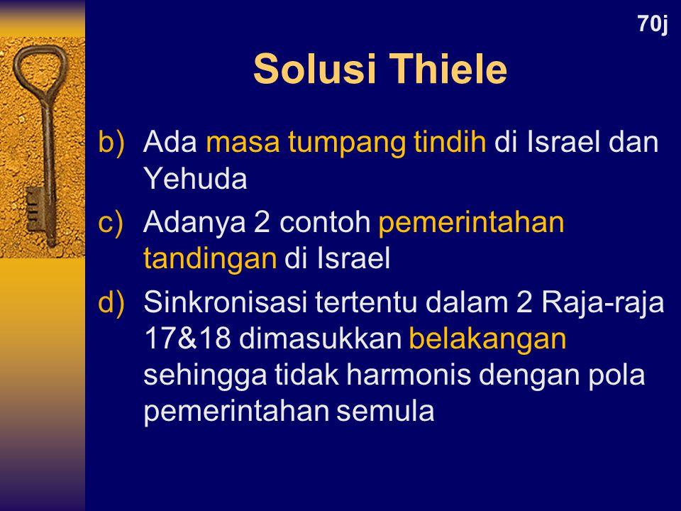 b)Ada masa tumpang tindih di Israel dan Yehuda c)Adanya 2 contoh pemerintahan tandingan di Israel d)Sinkronisasi tertentu dalam 2 Raja-raja 17&18 dimasukkan belakangan sehingga tidak harmonis dengan pola pemerintahan semula 70j Solusi Thiele