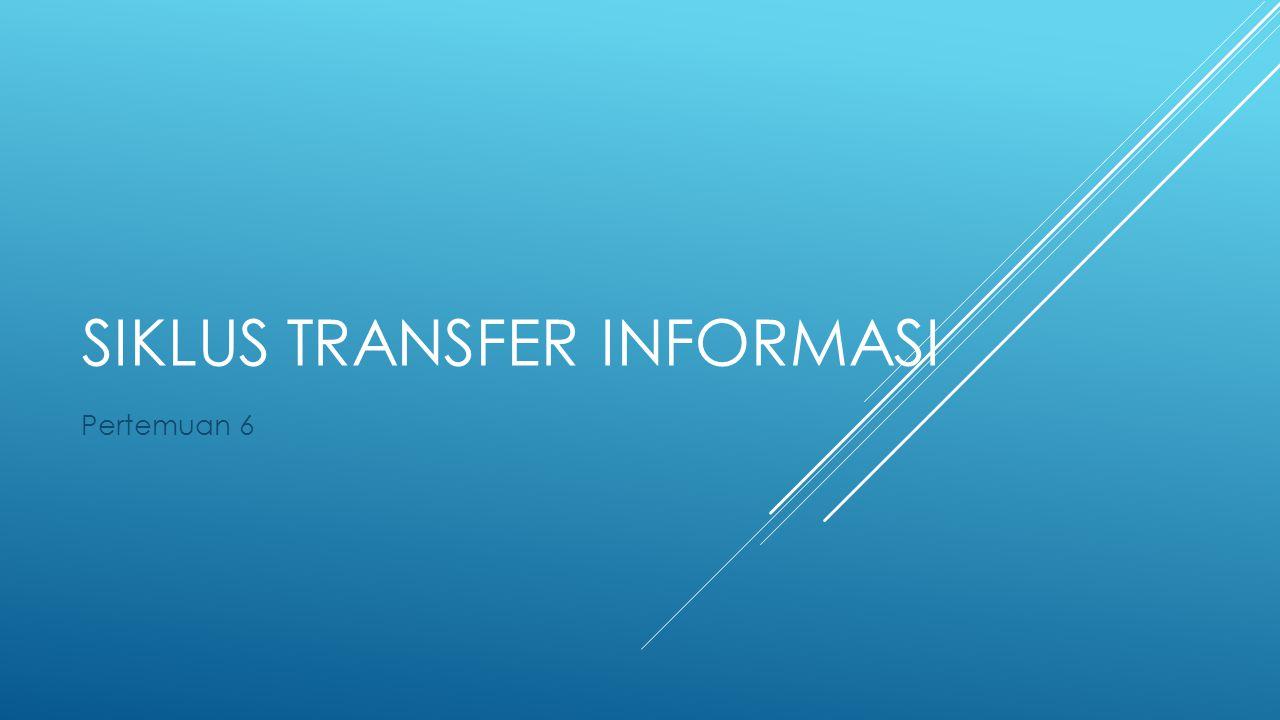 SIKLUS TRANSFER INFORMASI Pertemuan 6