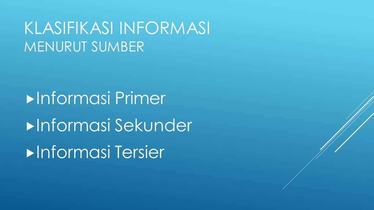 KLASIFIKASI INFORMASI MENURUT SUMBER  Informasi Primer  Informasi Sekunder  Informasi Tersier