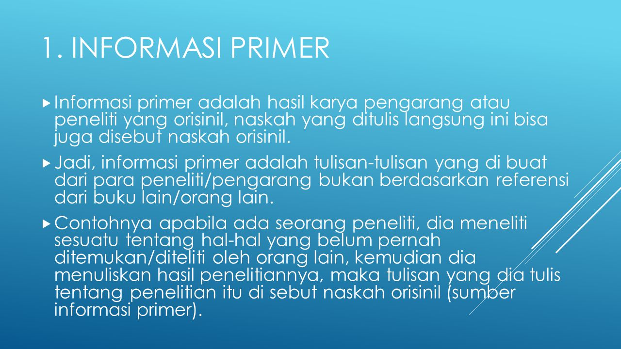 1. INFORMASI PRIMER  Informasi primer adalah hasil karya pengarang atau peneliti yang orisinil, naskah yang ditulis langsung ini bisa juga disebut na