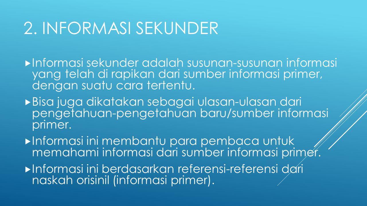 2. INFORMASI SEKUNDER  Informasi sekunder adalah susunan-susunan informasi yang telah di rapikan dari sumber informasi primer, dengan suatu cara tert