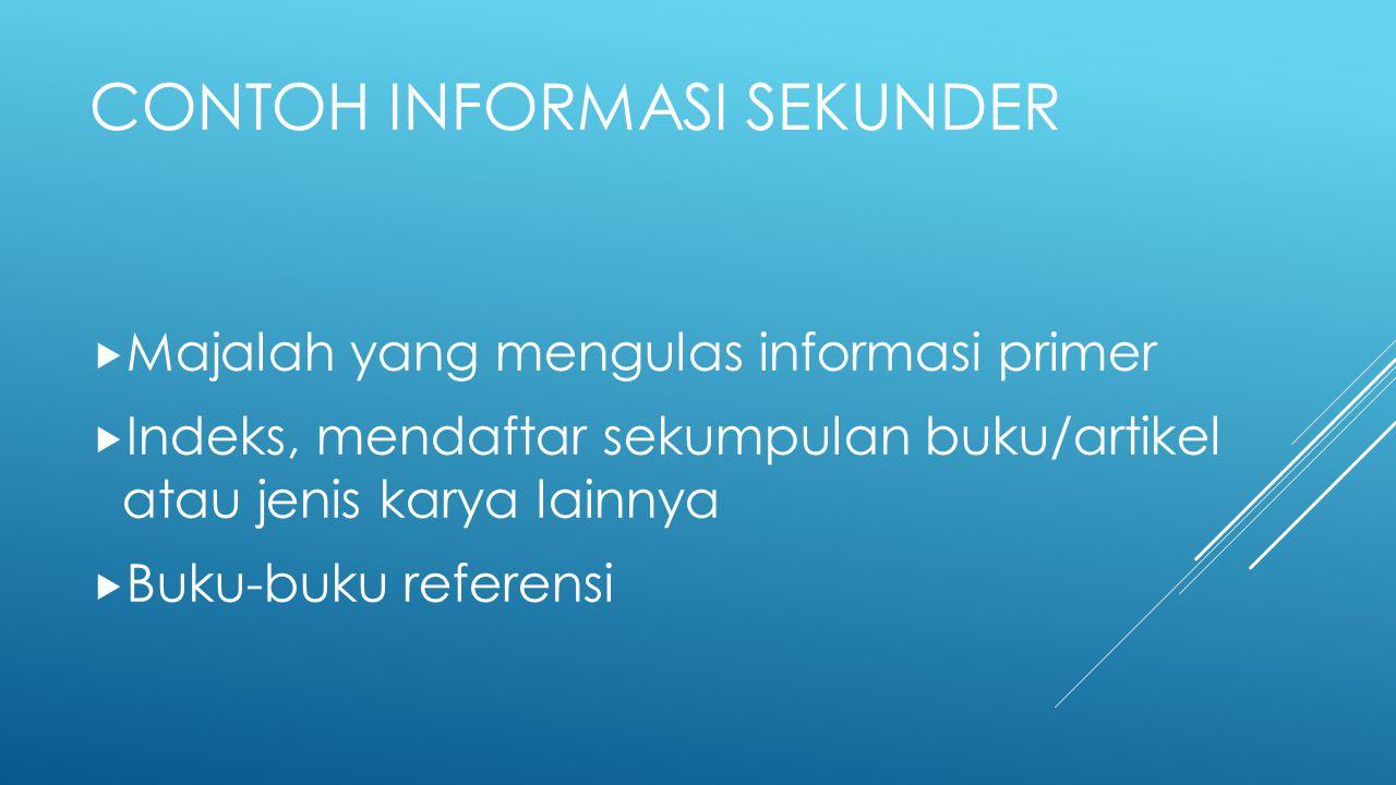 CONTOH INFORMASI SEKUNDER  Majalah yang mengulas informasi primer  Indeks, mendaftar sekumpulan buku/artikel atau jenis karya lainnya  Buku-buku re