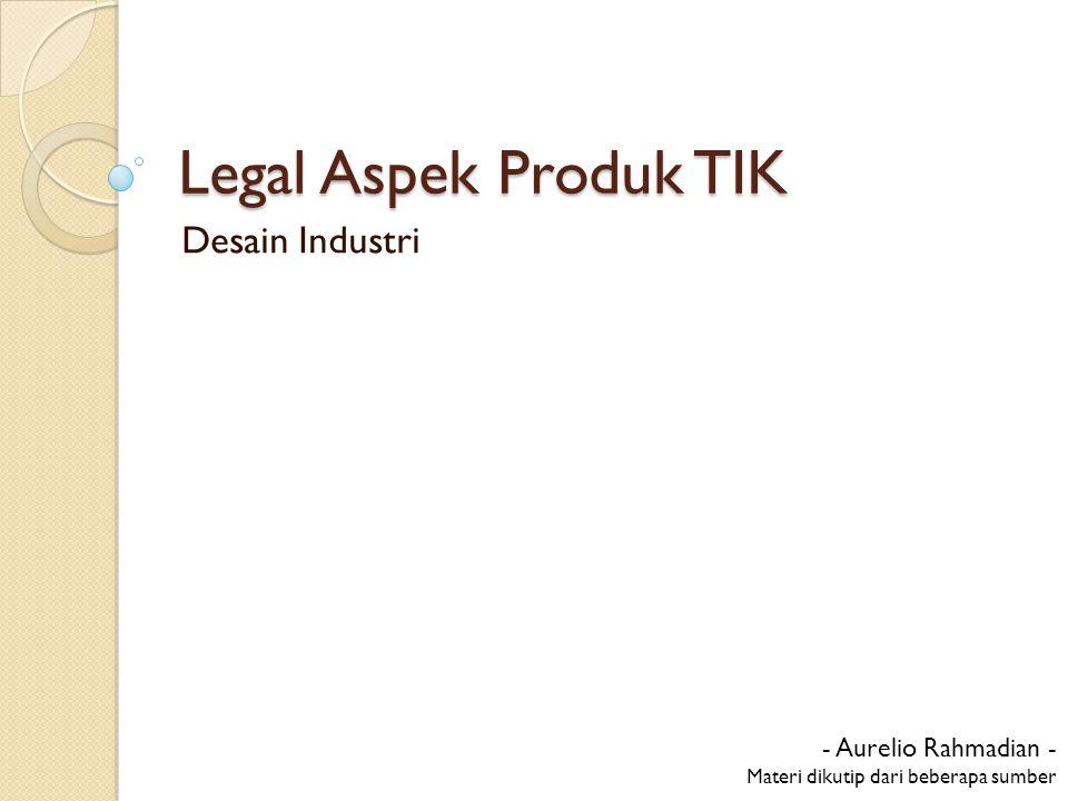 Legal Aspek Produk TIK Desain Industri - Aurelio Rahmadian - Materi dikutip dari beberapa sumber