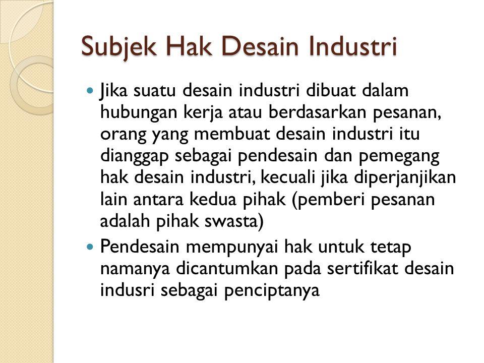 Subjek Hak Desain Industri Jika suatu desain industri dibuat dalam hubungan kerja atau berdasarkan pesanan, orang yang membuat desain industri itu dia