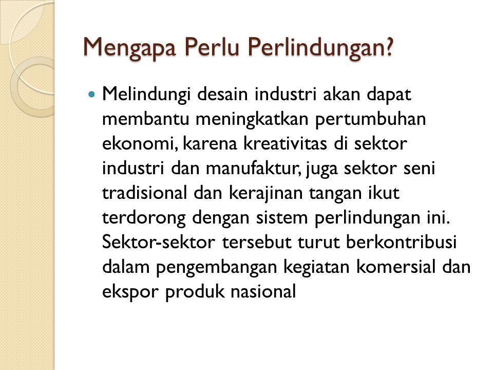 Mengapa Perlu Perlindungan? Melindungi desain industri akan dapat membantu meningkatkan pertumbuhan ekonomi, karena kreativitas di sektor industri dan