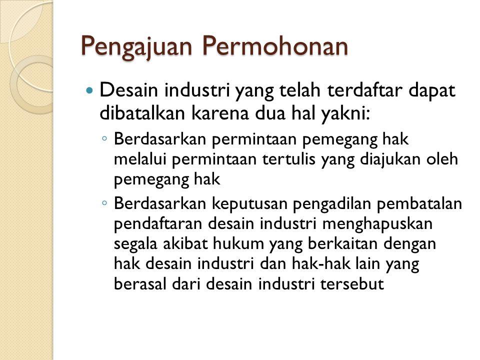 Pengajuan Permohonan Desain industri yang telah terdaftar dapat dibatalkan karena dua hal yakni: ◦ Berdasarkan permintaan pemegang hak melalui permint