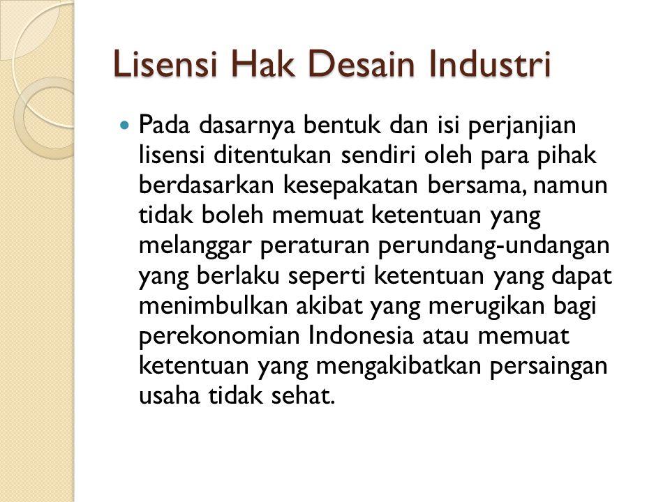 Lisensi Hak Desain Industri Pada dasarnya bentuk dan isi perjanjian lisensi ditentukan sendiri oleh para pihak berdasarkan kesepakatan bersama, namun