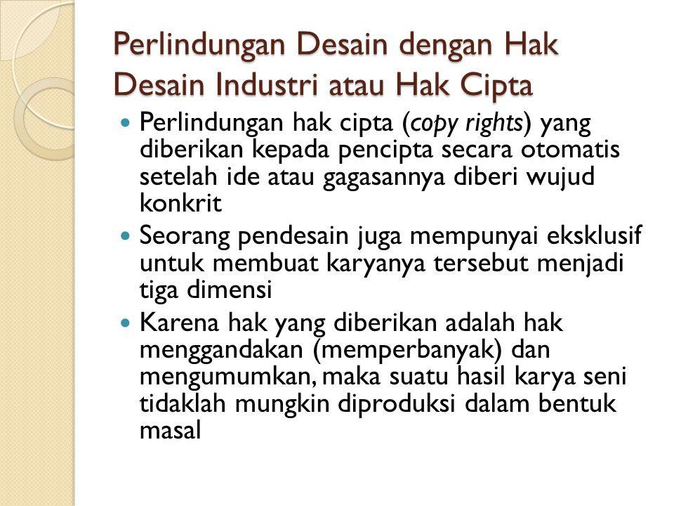 Perlindungan Desain dengan Hak Desain Industri atau Hak Cipta Perlindungan hak cipta (copy rights) yang diberikan kepada pencipta secara otomatis sete