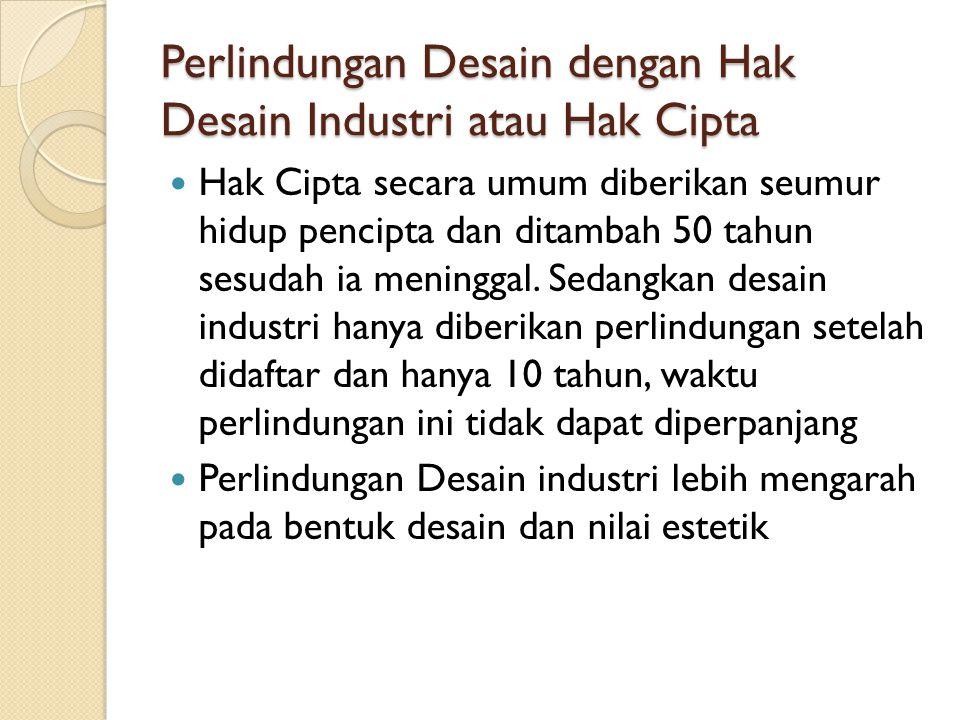 Perlindungan Desain dengan Hak Desain Industri atau Hak Cipta Hak Cipta secara umum diberikan seumur hidup pencipta dan ditambah 50 tahun sesudah ia m