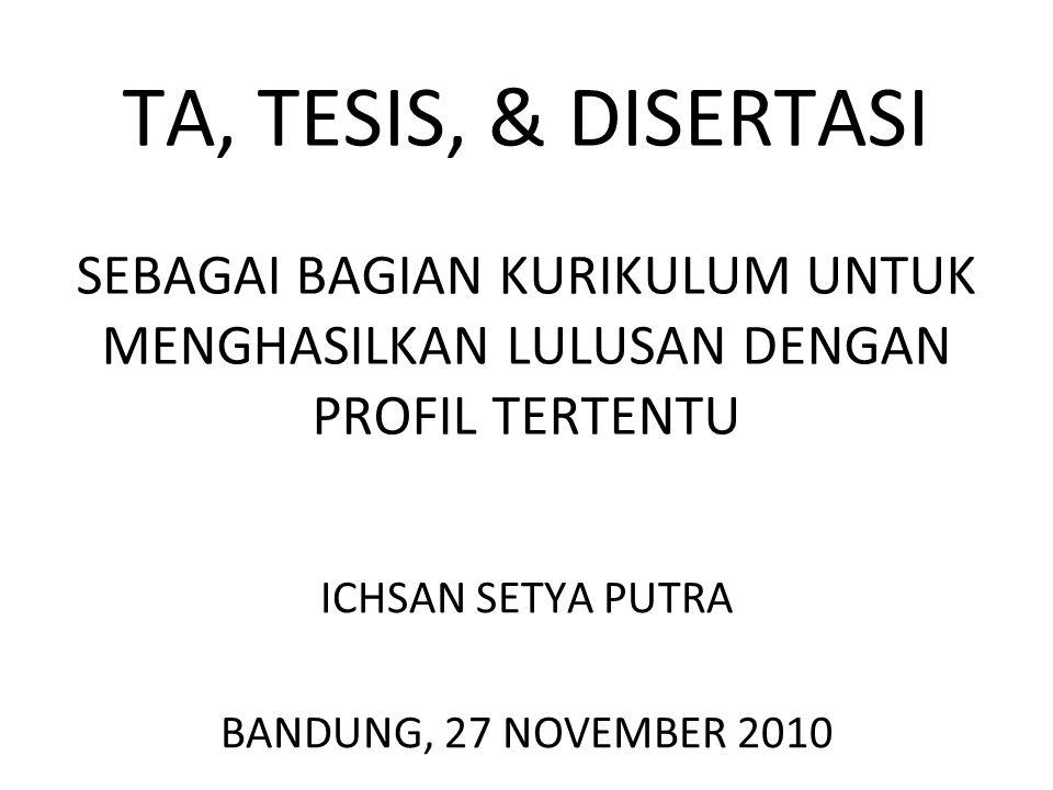 TA, TESIS, & DISERTASI SEBAGAI BAGIAN KURIKULUM UNTUK MENGHASILKAN LULUSAN DENGAN PROFIL TERTENTU ICHSAN SETYA PUTRA BANDUNG, 27 NOVEMBER 2010