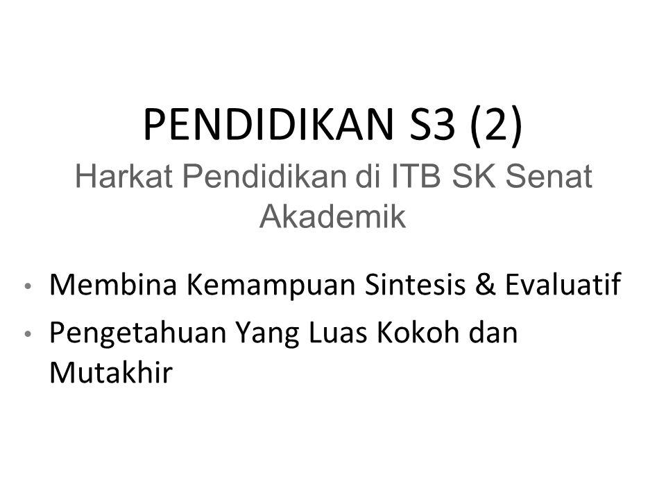 PENDIDIKAN S3 (2) Harkat Pendidikan di ITB SK Senat Akademik Membina Kemampuan Sintesis & Evaluatif Pengetahuan Yang Luas Kokoh dan Mutakhir