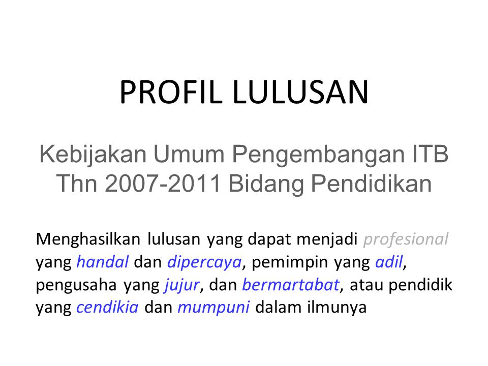 PROFIL LULUSAN Menghasilkan lulusan yang dapat menjadi profesional yang handal dan dipercaya, pemimpin yang adil, pengusaha yang jujur, dan bermartabat, atau pendidik yang cendikia dan mumpuni dalam ilmunya Kebijakan Umum Pengembangan ITB Thn 2007-2011 Bidang Pendidikan